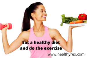 Eat a healthy diet and do the exercise